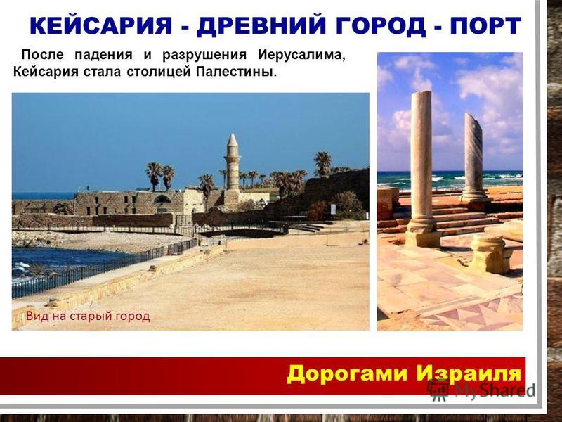 Дорогами Израиля КЕЙСАРИЯ - ДРЕВНИЙ ГОРОД - ПОРТ После падения и разрушения Иерусалима, Кейсария стала столицей Палестины. Вид на старый город