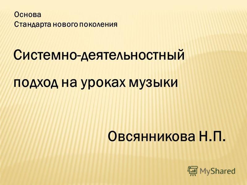 Основа Стандарта нового поколения Системно-деятельностный подход на уроках музыки Овсянникова Н.П.
