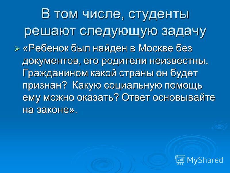 В том числе, студенты решают следующую задачу «Ребенок был найден в Москве без документов, его родители неизвестны. Гражданином какой страны он будет признан? Какую социальную помощь ему можно оказать? Ответ основывайте на законе». «Ребенок был найде