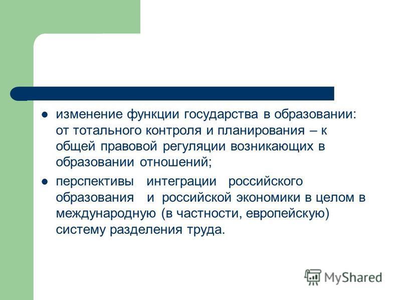 изменение функции государства в образовании: от тотального контроля и планирования – к общей правовой регуляции возникающих в образовании отношений; перспективы интеграции российского образования и российской экономики в целом в международную (в част