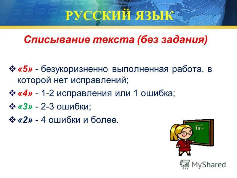 РУССКИЙ ЯЗЫК Списывание текста (без задания) «5» - безукоризненно выполненная работа, в которой нет исправлений; «4» - 1-2 исправления или 1 ошибка; «3» - 2-3 ошибки; «2» - 4 ошибки и более.