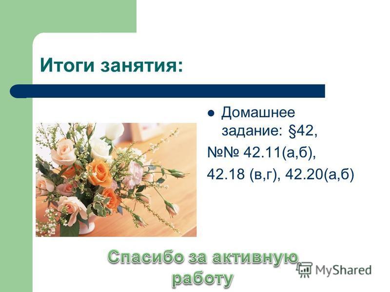 Итоги занятия: Домашнее задание: §42, 42.11(а,б), 42.18 (в,г), 42.20(а,б)