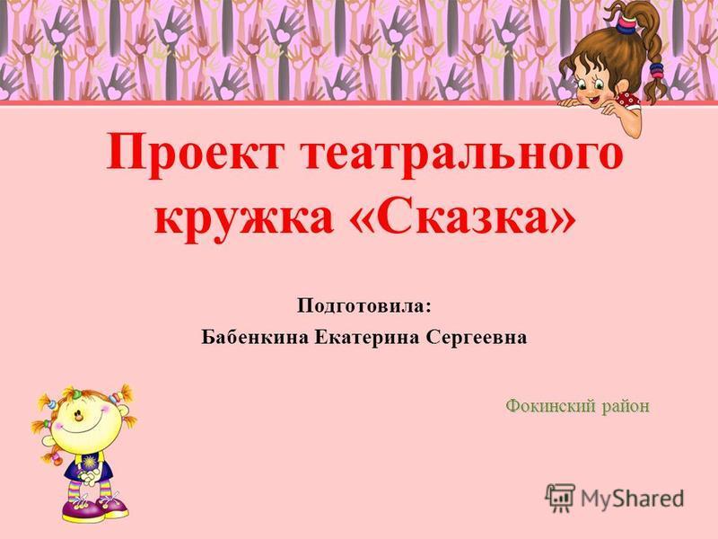 Проект театрального кружка «Сказка» Подготовила: Бабенкина Екатерина Сергеевна Фокинский район