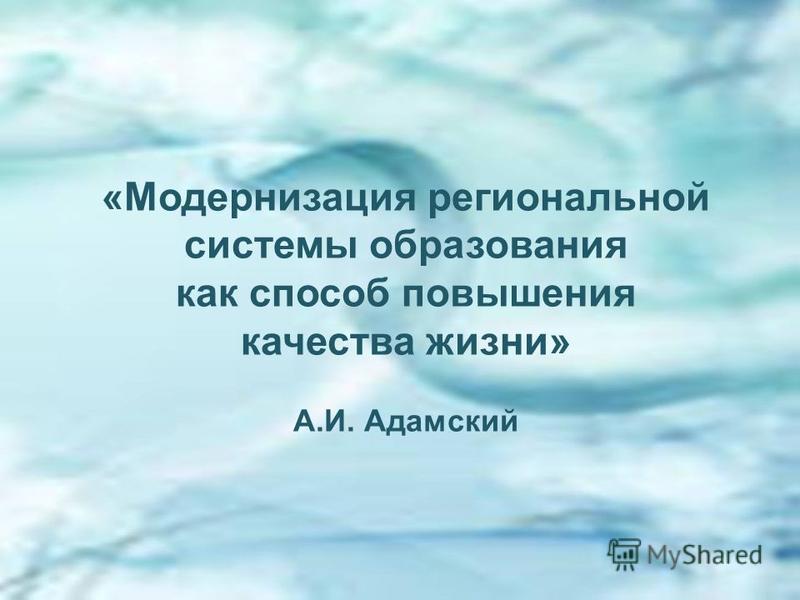 «Модернизация региональной системы образования как способ повышения качества жизни» А.И. Адамский