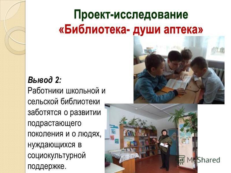 Проект-исследование «Библиотека- души аптека» Вывод 2: Работники школьной и сельской библиотеки заботятся о развитии подрастающего поколения и о людях, нуждающихся в социокультурной поддержке.