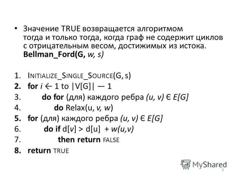 Значение TRUE возвращается алгоритмом тогда и только тогда, когда граф не содержит циклов с отрицательным весом, достижимых из истока. Bellman_Ford(G, w, s) 1. I NITIALIZE _S INGLE _S OURCE (G, s) 2. for i 1 to |V[G]| 1 3. do for (для) каждого ребра