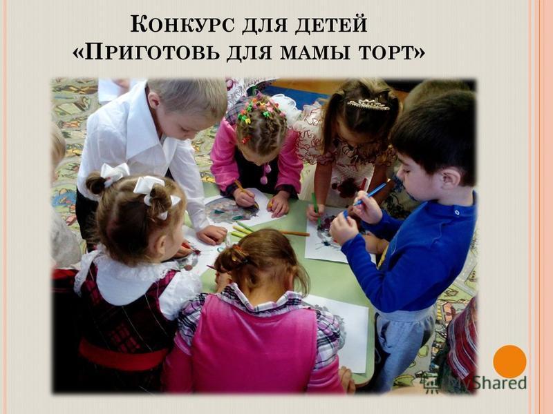 К ОНКУРС ДЛЯ ДЕТЕЙ «П РИГОТОВЬ ДЛЯ МАМЫ ТОРТ »