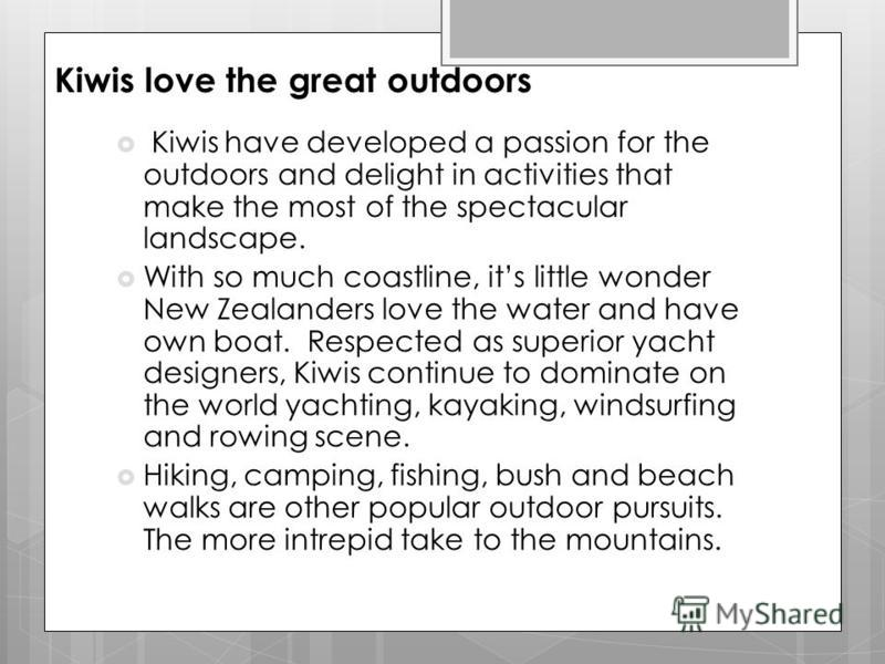 Kiwis love the great outdoors Kiwis have developed a passion for the outdoors and delight in activities that make the most of the spectacular landscape. With so much coastline, its little wonder New Zealanders love the water and have own boat. Respec
