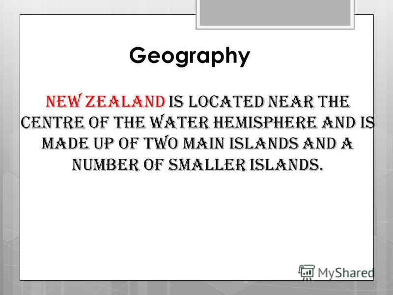 Geography New Zealand is located near the centre of the water hemisphere and is made up of two main islands and a number of smaller islands.