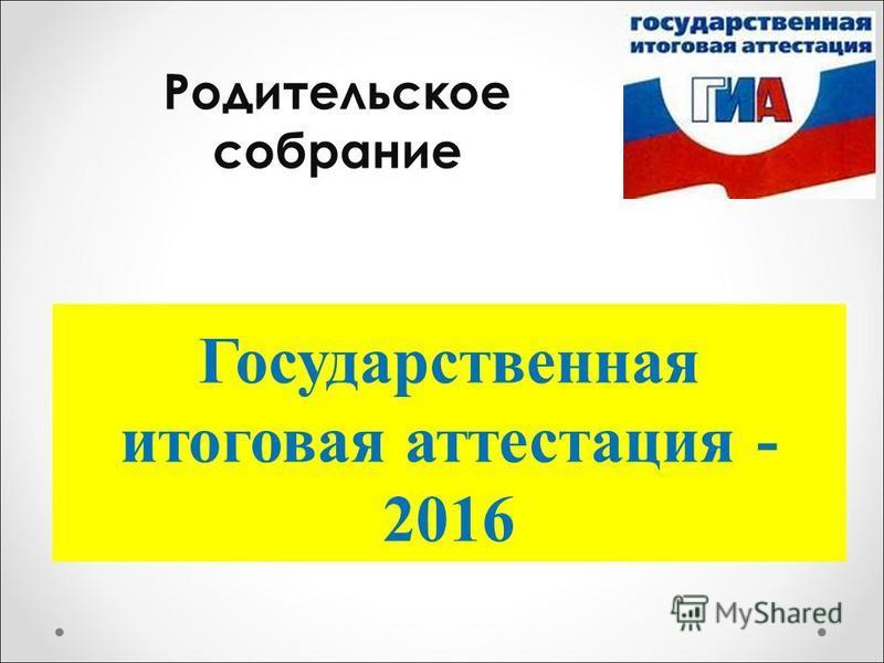Государственная итоговая аттестация - 2016 Родительское собрание