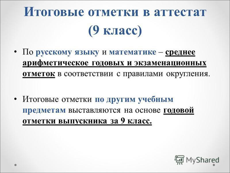 Итоговые отметки в аттестат (9 класс) По русскому языку и математике – среднее арифметическое годовых и экзаменационных отметок в соответствии с правилами округления. Итоговые отметки по другим учебным предметам выставляются на основе годовой отметки