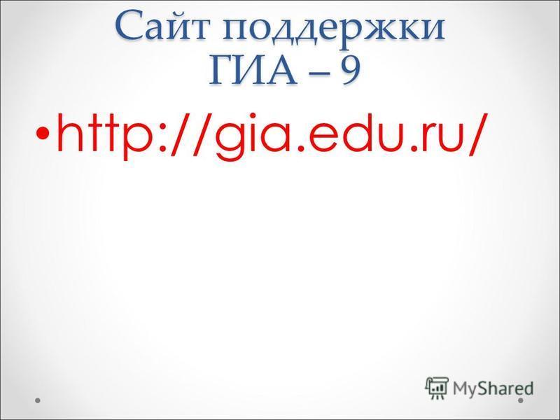 Сайт поддержки ГИА – 9 http://gia.edu.ru/