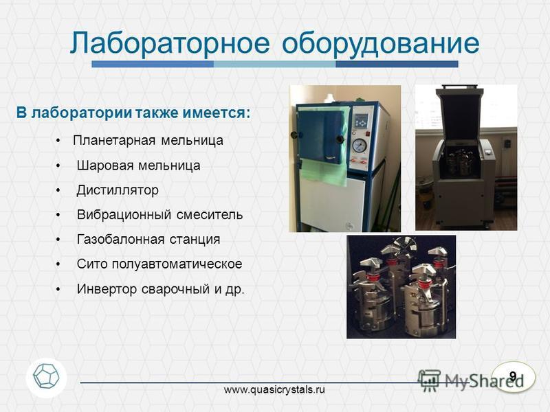 9 9 www.quasicrystals.ru Лабораторное оборудование Планетарная мельница Шаровая мельница Дистиллятор Вибрационный смеситель Газобалонная станция Сито полуавтоматическое Инвертор сварочный и др. В лаборатории также имеется: