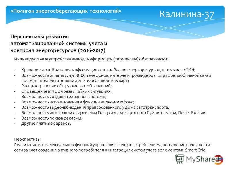 Калинина-37 «Полигон энергосберегающих технологий» Перспективы развития автоматизированной системы учета и контроля энергоресурсов (2016-2017) Индивидуальные устройства вывода информации (терминалы) обеспечивают: -Хранение и отображение информации о