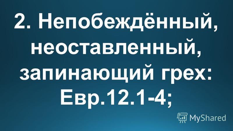 2. Непобеждённый, непоставленный, запирающий грех: Евр.12.1-4;