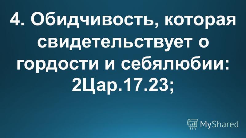 4. Обидчивость, которая свидетельствует о гордости и себялюбии: 2Цар.17.23;