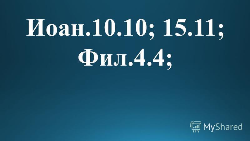 Иоан.10.10; 15.11; Фил.4.4;