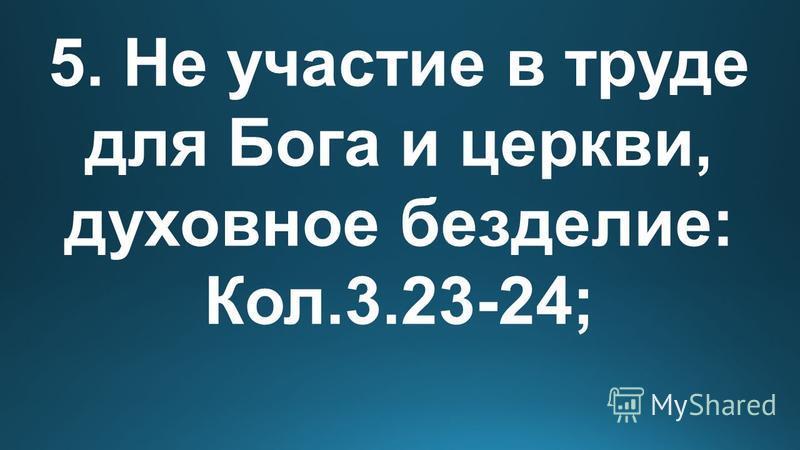 5. Не участие в труде для Бога и церкви, духовное безделье: Кол.3.23-24;