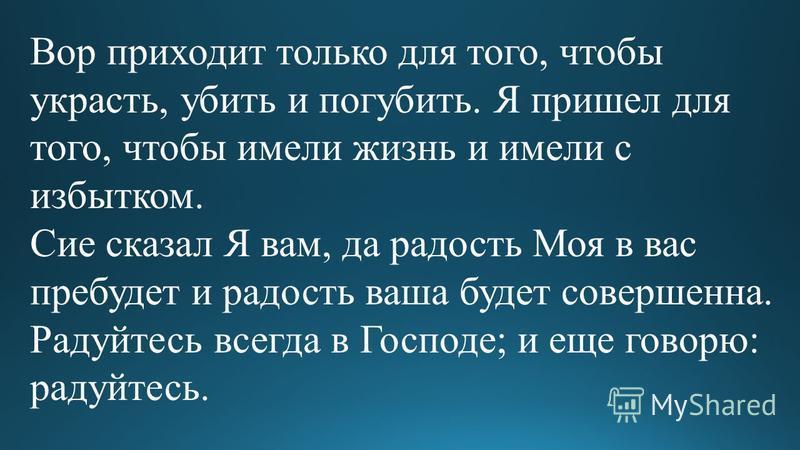 Вор приходит только для того, чтобы украсть, убить и погубить. Я пришел для того, чтобы имели жизнь и имели с избытком. Сие сказал Я вам, да радость Моя в вас пребудет и радость ваша будет совершенна. Радуйтесь всегда в Господе; и еще говорю: радуйте