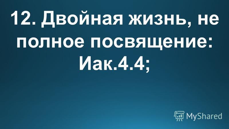 12. Двойная жизнь, не полное посвящение: Иак.4.4;