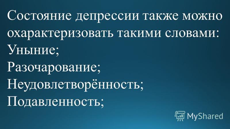 Состояние депрессии также можно охарактеризовать такими словами: Уныние; Разочарование; Неудовлетворённость; Подавленность;