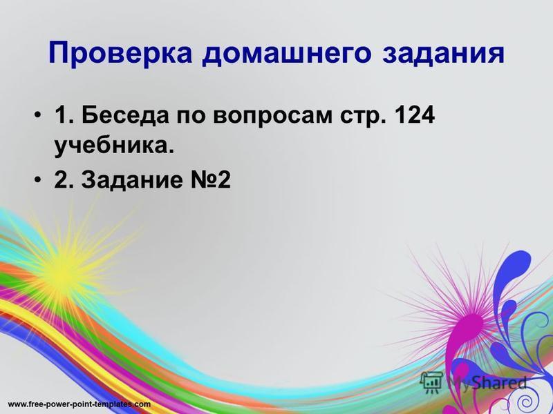 Проверка домашнего задания 1. Беседа по вопросам стр. 124 учебника. 2. Задание 2