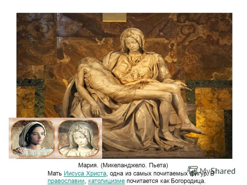 Мария. (Микеланджело. Пьета) Мать Иисуса Христа, одна из самых почитаемых фигур. В православии, католицизме почитается как Богородица.Иисуса Христа православии католицизме