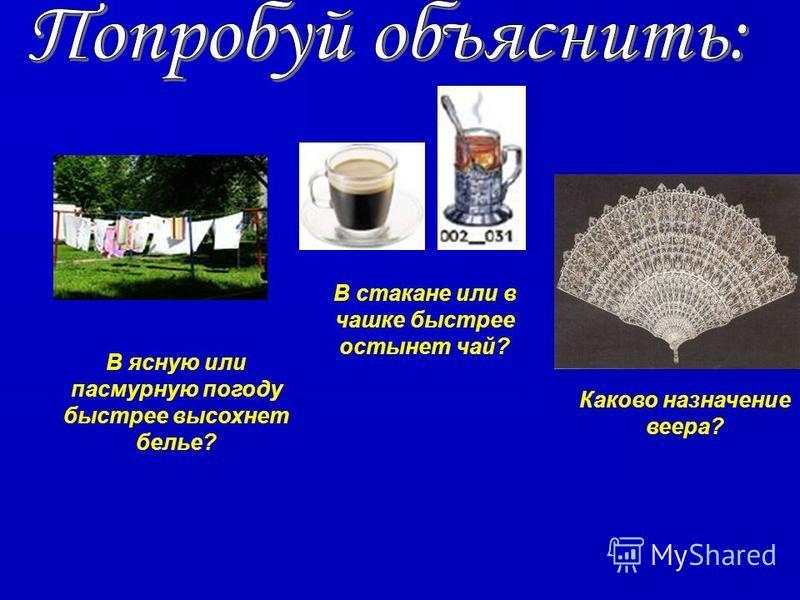 В стакане или в чашке быстрее остынет чай? В ясную или пасмурную погоду быстрее высохнет белье? Каково назначение веера?
