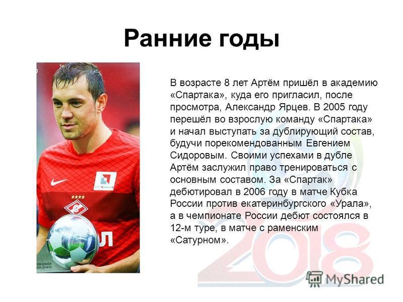 Ранние годы В возрасте 8 лет Артём пришёл в академию «Спартака», куда его пригласил, после просмотра, Александр Ярцев. В 2005 году перешёл во взрослую команду «Спартака» и начал выступать за дублирующий состав, будучи порекомендованным Евгением Сидор