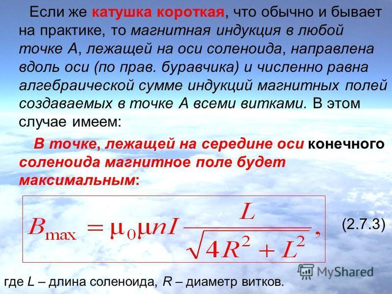 Если же катушка короткая, что обычно и бывает на практике, то магнитная индукция в любой точке А, лежащей на оси соленоида, направлена вдоль оси (по прав. буравчика) и численно равна алгебраической сумме индукций магнитных полей создаваемых в точке А