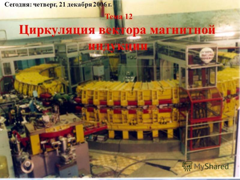 Тема 12 Циркуляция вектора магнитной индукции Сегодня: четверг, 21 декабря 2006 г.