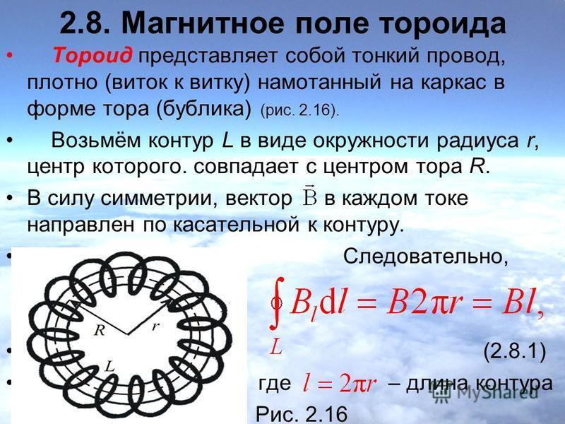 2.8. Магнитное поле тороида Тороид представляет собой тонкий провод, плотно (виток к витку) намотанный на каркас в форме тора (бублика) (рис. 2.16). Возьмём контур L в виде окружности радиуса r, центр которого. совпадает с центром тора R. В силу симм
