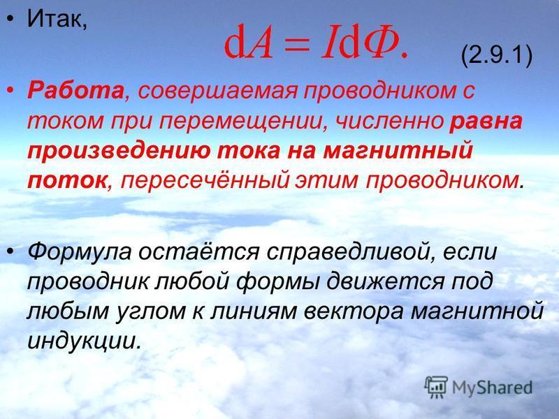 Итак, (2.9.1) Работа, совершаемая проводником с током при перемещении, численно равна произведению тока на магнитный поток, пересечённый этим проводником. Формула остаётся справедливой, если проводник любой формы движется под любым углом к линиям век