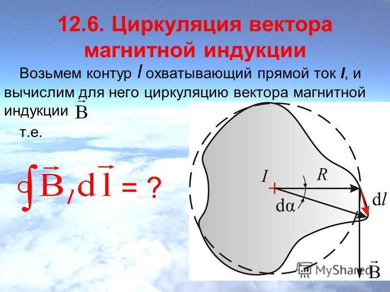 12.6. Циркуляция вектора магнитной индукции Возьмем контур l охватывающий прямой ток I, и вычислим для него циркуляцию вектора магнитной индукции т.е. = ?