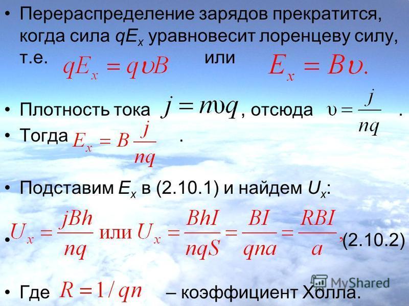 Перераспределение зарядов прекратится, когда сила qE x уравновесит лоренцеву силу, т.е. или Плотность тока, отсюда. Тогда. Подставим E x в (2.10.1) и найдем U x : (2.10.2) Где – коэффициент Холла.