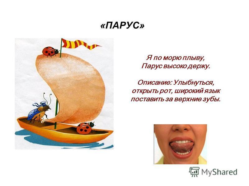 «ПАРУС» Я по морю плыву, Парус высоко держу. Описание: Улыбнуться, открыть рот, широкий язык поставить за верхние зубы.