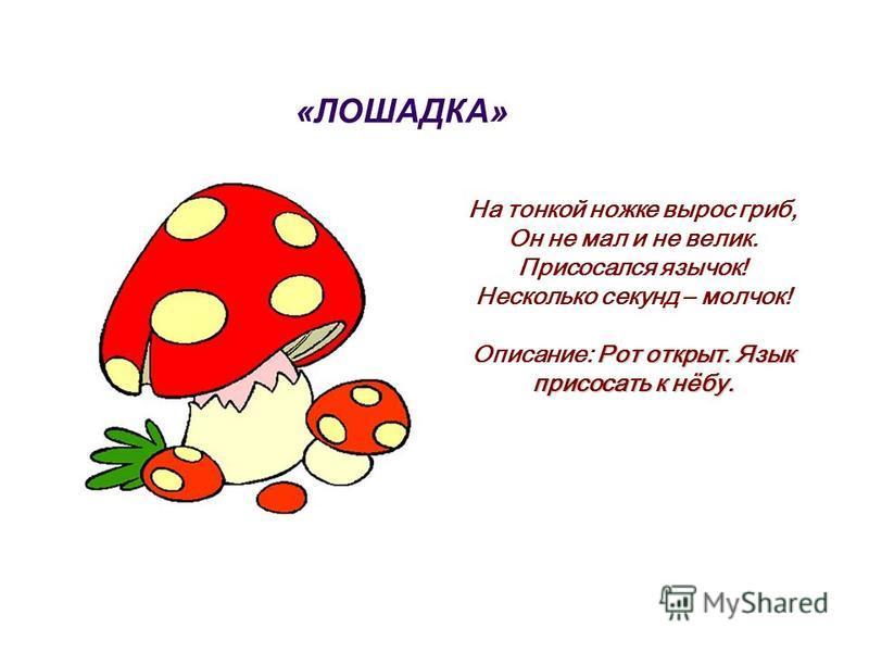 «ЛОШАДКА» На тонкой ножке вырос гриб, Он не мал и не велик. Присосался язычок! Несколько секунд – молчок! Рот открыт. Язык присосать к нёбу. Описание: Рот открыт. Язык присосать к нёбу.