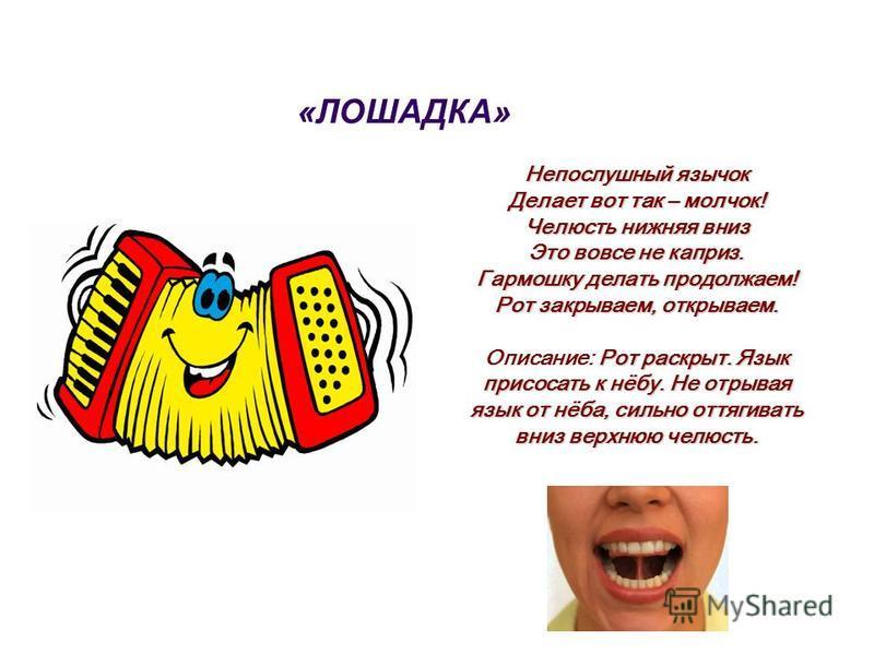 «ЛОШАДКА» Непослушный язычок Делает вот так – молчок! Челюсть нижняя вниз Это вовсе не каприз. Гармошку делать продолжаем! Рот закрываем, открываем. Рот раскрыт. Язык присосать к нёбу. Не отрывая язык от нёба, сильно оттягивать вниз верхнюю челюсть.