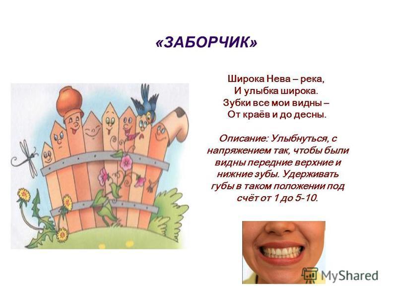 «ЗАБОРЧИК» Широка Нева – река, И улыбка широка. Зубки все мои видны – От краёв и до десны. Описание: Улыбнуться, с напряжением так, чтобы были видны передние верхние и нижние зубы. Удерживать губы в таком положении под счёт от 1 до 5-10.
