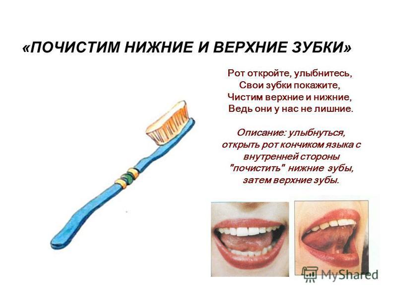 «ПОЧИСТИМ НИЖНИЕ И ВЕРХНИЕ ЗУБКИ» Рот откройте, улыбнитесь, Свои зубки покажите, Чистим верхние и нижние, Ведь они у нас не лишние. Описание: улыбнуться, открыть рот кончиком языка с внутренней стороны почистить нижние зубы, затем верхние зубы.