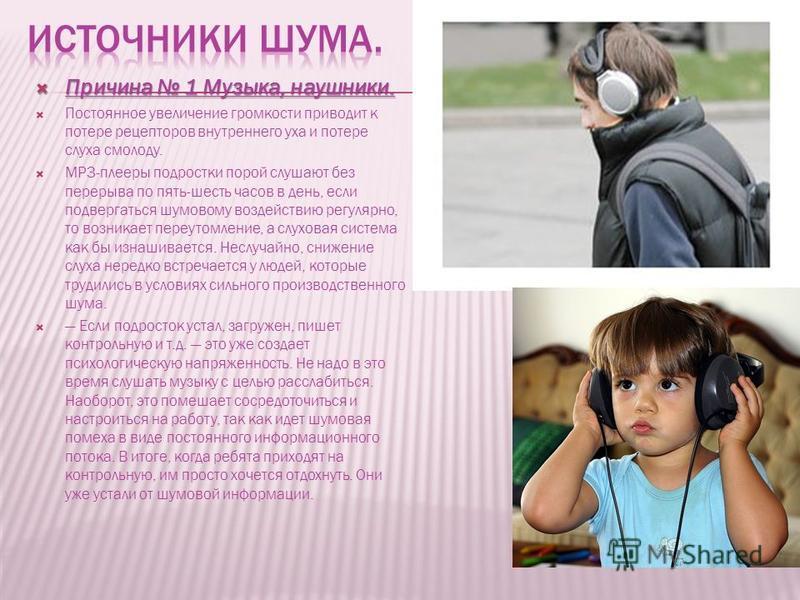 Причина 1 Музыка, наушники. Причина 1 Музыка, наушники. Постоянное увеличение громкости приводит к потере рецепторов внутреннего уха и потере слуха смолоду. MP3-плееры подростки порой слушают без перерыва по пять-шесть часов в день, если подвергаться