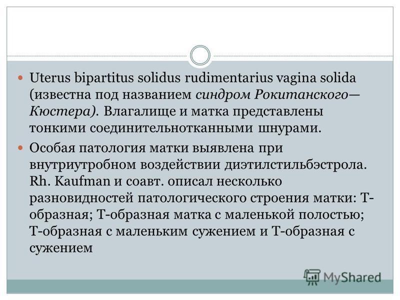 Uterus bipartitus solidus rudimentarius vagina solida (известна под названием синдром Рокитанского Кюстера). Влагалище и матка представлены тонкими соединительнотканными шнурами. Особая патология матки выявлена при внутриутробном воздействии диэтилс