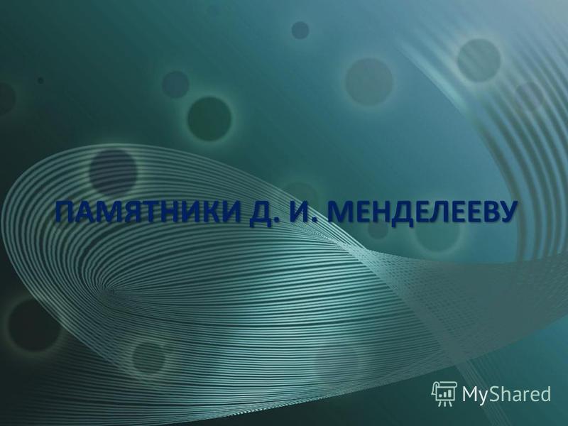 ПАМЯТНИКИ Д. И. МЕНДЕЛЕЕВУ