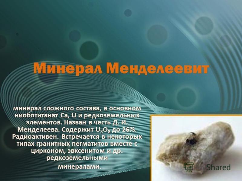 Минерал Менделеевит минерал сложного состава, в основном ниоботитанат Ca, U и редкоземельных элементов. Назван в честь Д. И. Менделеева. Содержит U 3 O 8 до 26%. Радиоактивен. Встречается в некоторых типах гранитных пегматитов вместе с цирконом, эвкс