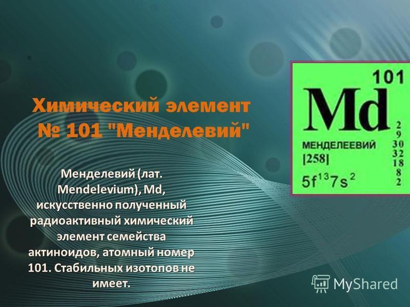Химический элемент 101 Менделевий Менделевий (лат. Mendelevium), Md, искусственно полученный радиоактивный химический элемент семейства актиноидов, атомный номер 101. Стабильных изотопов не имеет.