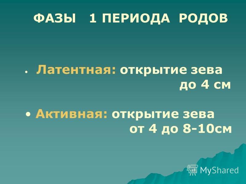 ФАЗЫ 1 ПЕРИОДА РОДОВ Латентная: открытие зева до 4 см Активная: открытие зева от 4 до 8-10 см