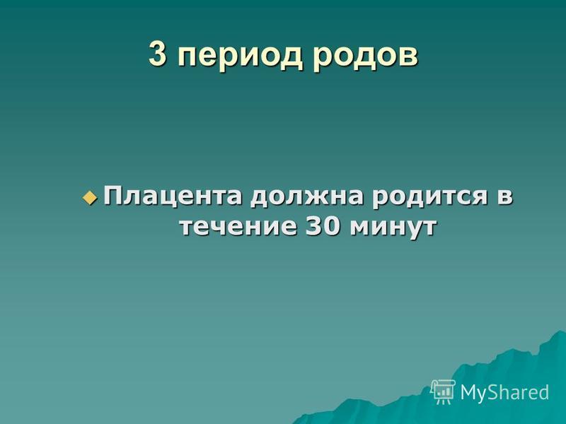 3 период родов Плацента должна родится в течение 30 минут Плацента должна родится в течение 30 минут