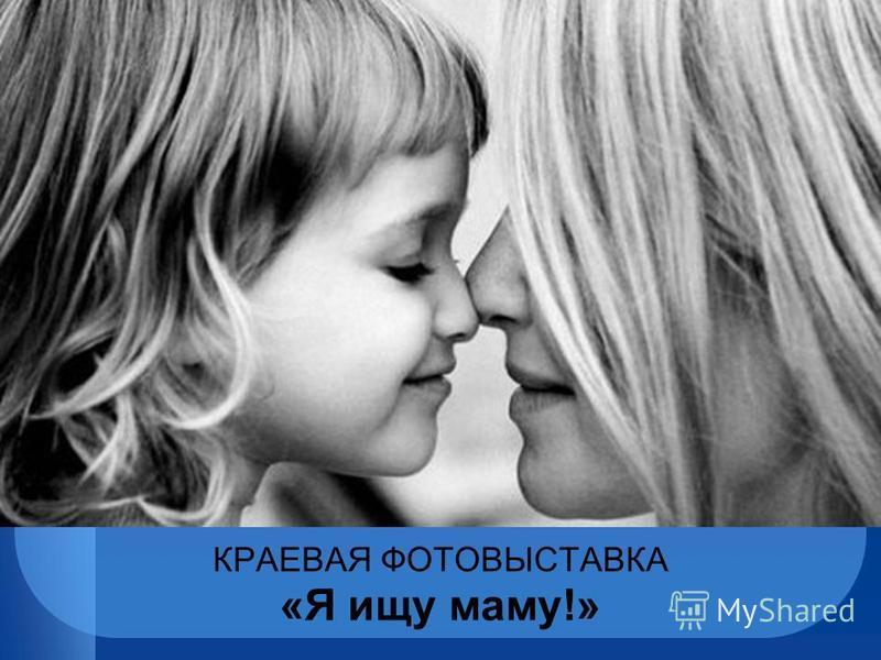 КРАЕВАЯ ФОТОВЫСТАВКА «Я ищу маму!»