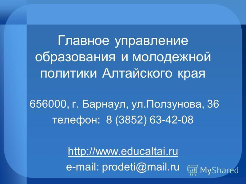 656000, г. Барнаул, ул.Ползунова, 36 телефон: 8 (3852) 63-42-08 http://www.educaltai.ru e-mail: prodeti@mail.ru Главное управление образования и молодежной политики Алтайского края