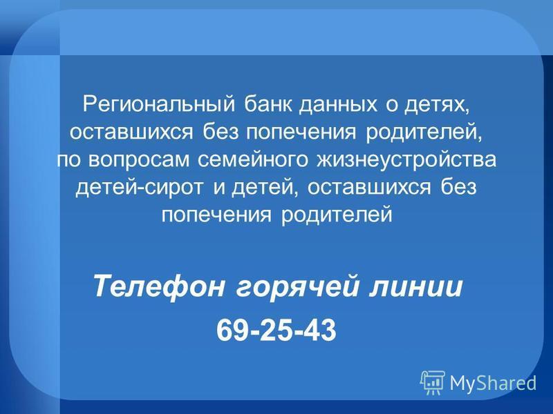 Телефон горячей линии 69-25-43 Региональный банк данных о детях, оставшихся без попечения родителей, по вопросам семейного жизнеустройства детей-сирот и детей, оставшихся без попечения родителей
